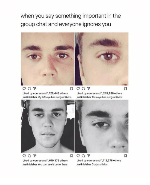 and 1: when you say something important in the  group chat and everyone ignores you  Liked by course and 1,128,448 others  Liked by course and 1,249,936 others  justinbieber My left eye has conjunctivitis  justinbieber This eye has conjunctivitis  Liked by course and 1,619.379 others  Liked by course and 1,112,378 others  justinbieber You can see it better here  justinbieber Conjunctivitis