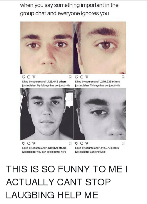 Justinbieber: when you say something important in the  group chat and everyone ignores you  te  Liked by course and 1,128,448 others  justinbieber My left eye has conjunctivitis  Liked by course and 1,249,936 others  justinbieber This eye has conjunctivitis  Liked by course and 1,619,379 others  justinbieber You can see it better here  Liked by course and 1,112,378 others  justinbieber Conjunctivitis THIS IS SO FUNNY TO ME I ACTUALLY CANT STOP LAUGBING HELP ME