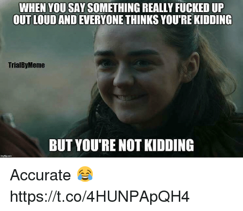 You, Really, and When You: WHEN YOU SAY SOMETHING REALLY FUCKED UP  OUT LOUD AND EVERYONE THINKS YOU'RE KIDDING  TrialByMeme  BUT YOU'RE NOT KIDDING Accurate 😂 https://t.co/4HUNPApQH4