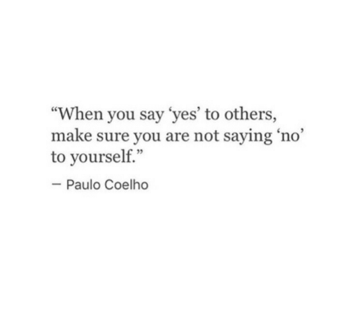 """Paulo Coelho: """"When you say 'yes' to others,  make sure you are not saying 'no'  to yourself.""""  2  Paulo Coelho"""