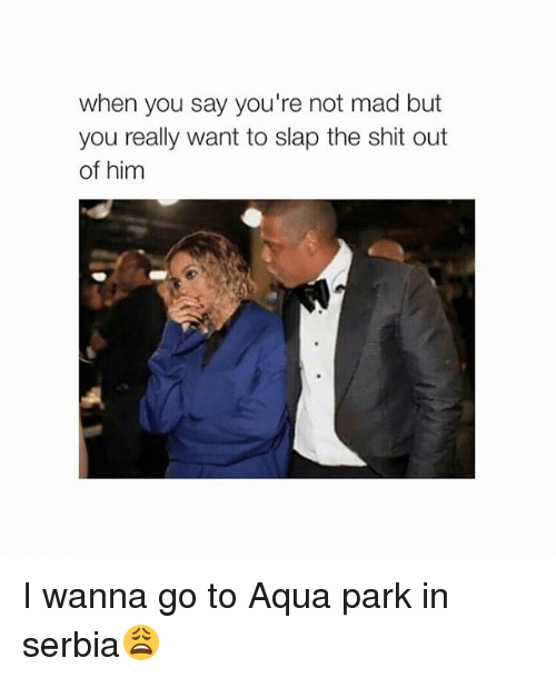 Serbia: when you say you're not mad but  you really want to slap the shit out  of him I wanna go to Aqua park in serbia😩