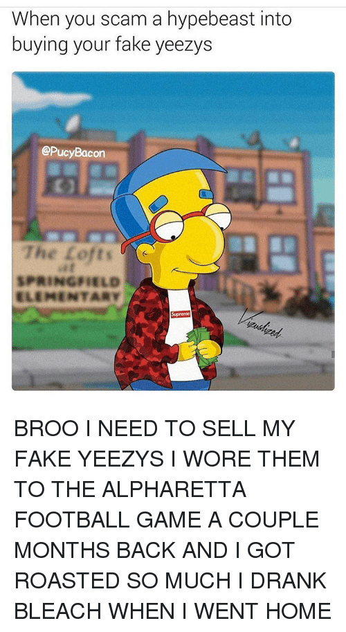Fake, Football, and Hypebeast: When you scam a hypebeast into  buying your fake yeezys  @PucyBacon  The Lofts  SPRINGFIELD  ELEMENTARY  Supreme BROO I NEED TO SELL MY FAKE YEEZYS I WORE THEM TO THE ALPHARETTA FOOTBALL GAME A COUPLE MONTHS BACK AND I GOT ROASTED SO MUCH I DRANK BLEACH WHEN I WENT HOME