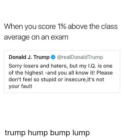 Memes, Sorry, and Trump: When you score 1% above the class  average on an exam  Donald J. Trump @realDonaldTrump  Sorry losers and haters, but my I.Q. is one  of the highest -and you all know it! Please  don't feel so stupid or insecure,it's not  your fault trump hump bump lump