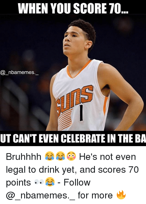 Memes, 🤖, and Score: WHEN YOU SCORE 70  nba memes  UTCANTEVEN CELEBRATE IN THE BA Bruhhhh 😂😂😳 He's not even legal to drink yet, and scores 70 points 👀😂 - Follow @_nbamemes._ for more 🔥