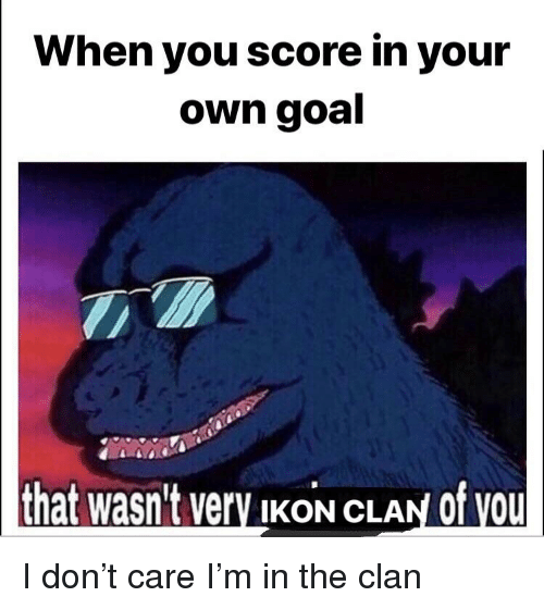 ikon: When you score in your  own goal  that wasn't very IKoN CLAN of vou  at wasn't VerV IKON CLAN Of VOU