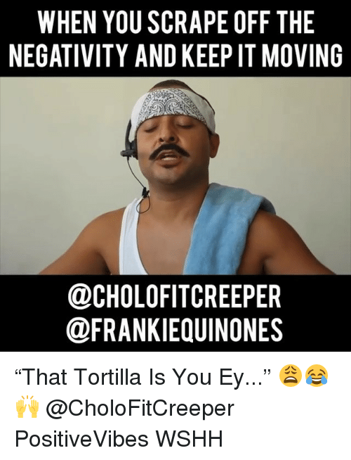 """Memes, Wshh, and 🤖: WHEN YOU SCRAPE OFF THE  NEGATIVITY AND KEEP IT MOVING  DCHOLOFITCREEPER  @FRANKIEQUINONES """"That Tortilla Is You Ey..."""" 😩😂🙌 @CholoFitCreeper PositiveVibes WSHH"""
