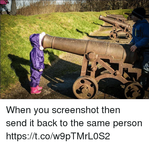 Girl Memes, Back, and You: When you screenshot then send it back to the same person https://t.co/w9pTMrL0S2