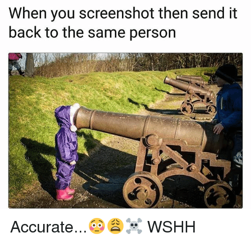 Memes, Wshh, and Back: When you screenshot then send it  back to the same person Accurate...😳😩☠️ WSHH