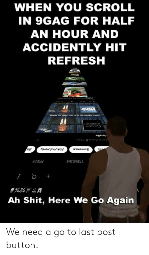 accidently: WHEN YOU SCROLL  IN 9GAG FOR HALF  AN HOUR AND  ACCIDENTLY HIT  REFRESH  Al  Ah Shit, Here We Go Again We need a go to last post button.