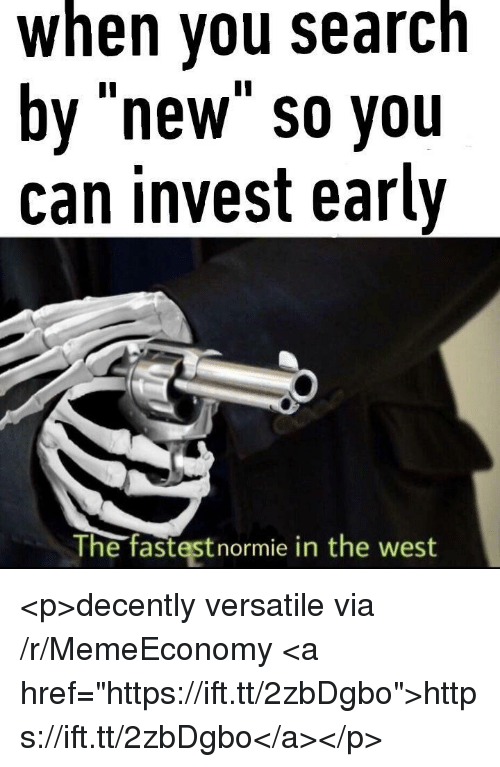 "Invest, Can, and Via: when you searcn  by ""new"" so you  can invest early  The fastestnormie in the west <p>decently versatile via /r/MemeEconomy <a href=""https://ift.tt/2zbDgbo"">https://ift.tt/2zbDgbo</a></p>"