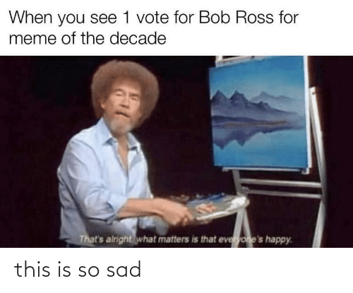 So Sad: When you see 1 vote for Bob Ross for  meme of the decade  That's airight what matters is that everyone's happy. this is so sad