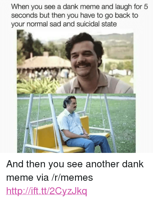 "A Dank Meme: When you see a dank meme and laugh for 5  seconds but then you have to go back to  your normal sad and suicidal state <p>And then you see another dank meme via /r/memes <a href=""http://ift.tt/2CyzJkq"">http://ift.tt/2CyzJkq</a></p>"