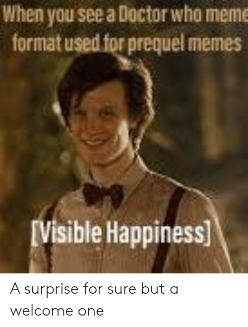 Doctor Who Meme: When you see a Doctor who meme  format used for prequel memes  IVisible Happiness A surprise for sure but a welcome one