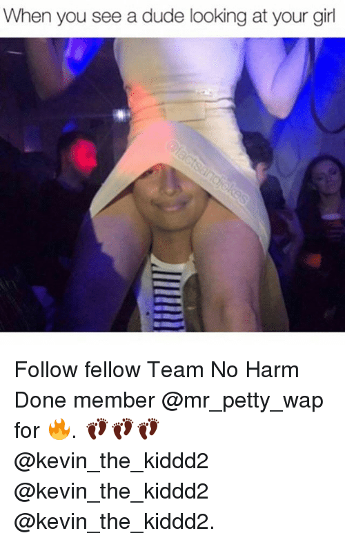 Dude, Memes, and Petty: When you see a dude looking at your girl Follow fellow Team No Harm Done member @mr_petty_wap for 🔥. 👣👣👣 @kevin_the_kiddd2 @kevin_the_kiddd2 @kevin_the_kiddd2.
