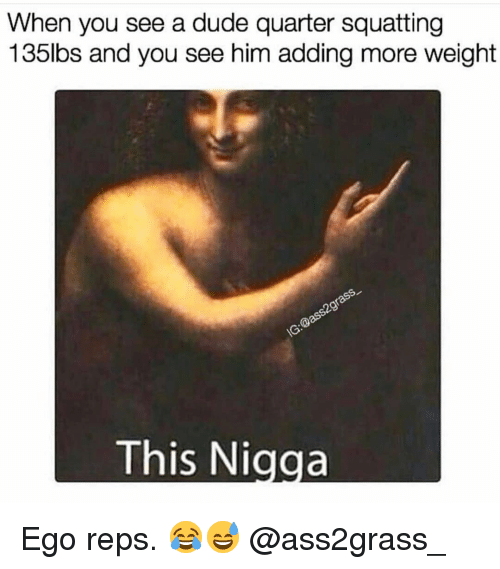 reps: When you see a dude quarter squatting  135lbs and you see him adding more weight  This Nigga Ego reps. 😂😅 @ass2grass_
