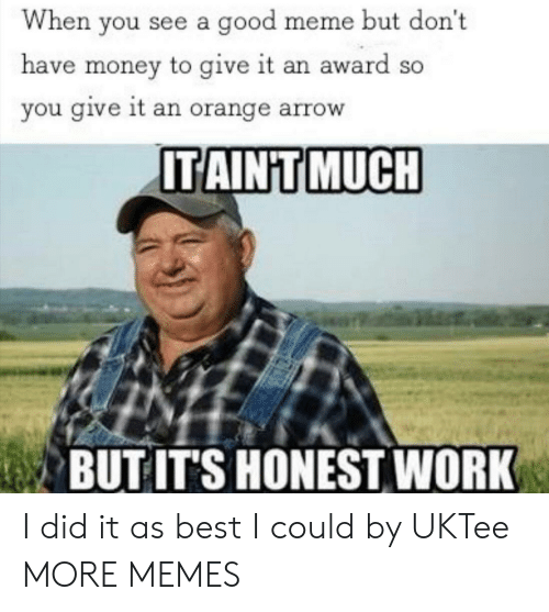 Good Meme: When you see a good meme but don't  have money to give it an award so  you give it an orange arrow  ITAINT MUCH  BUT IT'S HONEST WORK I did it as best I could by UKTee MORE MEMES