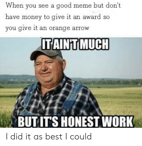 Good Meme: When you see a good meme but don't  have money to give it an award so  you give it an orange arrow  ITAINT MUCH  BUT IT'S HONEST WORK I did it as best I could