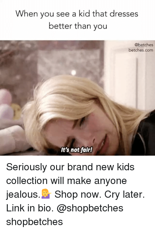 branding: When you see a kid that dresses  better than you  @betches  betches.com  It's not falrl Seriously our brand new kids collection will make anyone jealous.💁 Shop now. Cry later. Link in bio. @shopbetches shopbetches