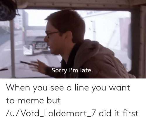 To Meme: When you see a line you want to meme but /u/Vord_Loldemort_7 did it first