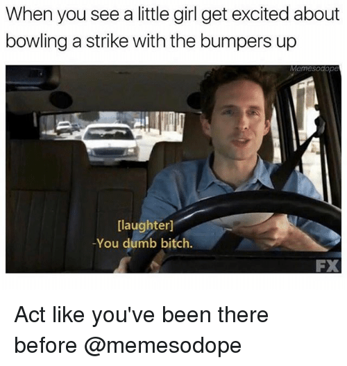dumb bitches: When you see a little girl get excited about  bowling a strike with the bumpers up  Memesodope  [laughter]  -You dumb bitch.  FX Act like you've been there before @memesodope