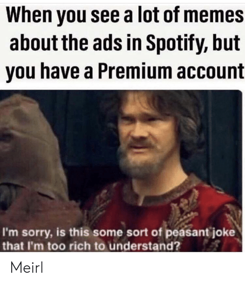 Peasant: When you see a lot of memes  about the ads in Spotify, but  you have a Premium account  I'm sorry, is this some sort of peasant joke  that I'm too rich to understand? Meirl