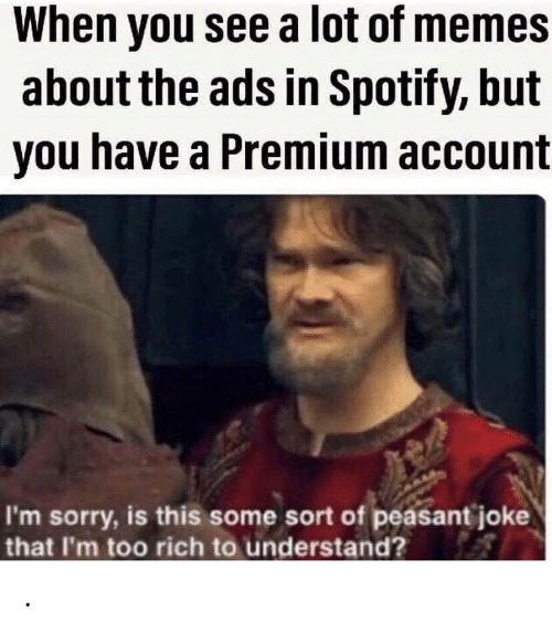 Peasant: When you see a lot of memes  about the ads in Spotify, but  you have a Premium account  I'm sorry, is this some sort of peasant joke  that I'm too rich to understand? .