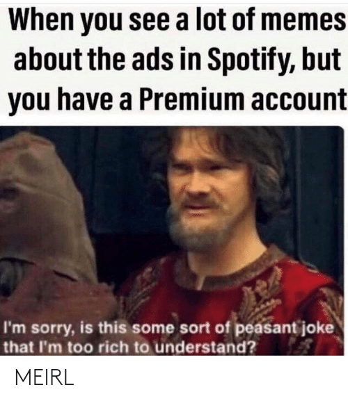Sort: When you see a lot of memes  about the ads in Spotify, but  you have a Premium account  I'm sorry, is this some sort of peasant joke  that I'm too rich to understand? MEIRL