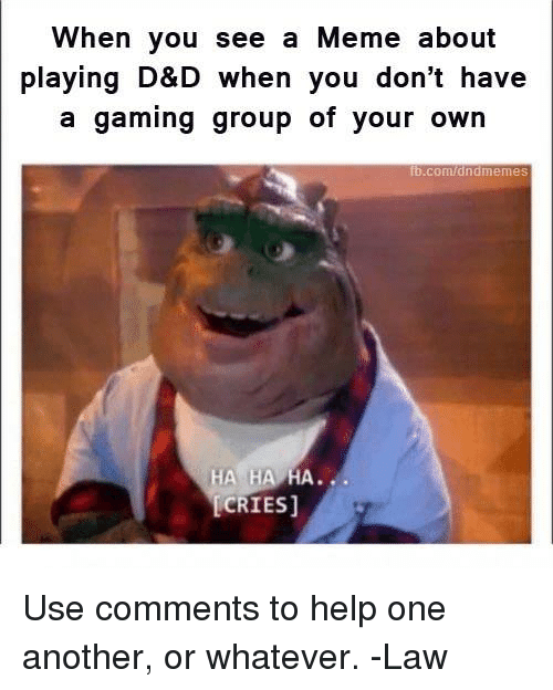 Meme, Help, and DnD: When you see a Meme about  playing D&D when you don't have  a gaming group of your own  b.com/dndmemeS  HA HA HA...  CRIES] Use comments to help one another, or whatever.   -Law