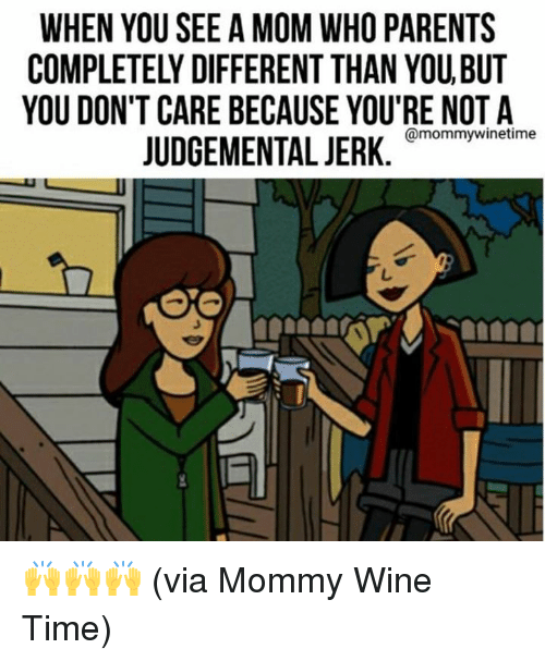 Dank, Parents, and Wine: WHEN YOU SEE A MOM WHO PARENTS  COMPLETELY DIFFERENT THAN YOU,BUT  YOU DON'T CARE BECAUSE YOU'RE NOT A  JUDGEMENTAwinesine 🙌🙌🙌 (via Mommy Wine Time)