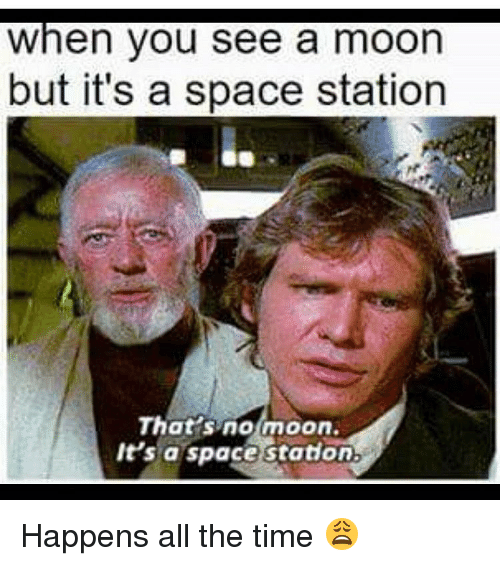 Memes, 🤖, and Spaces: When you see a moon  but it's a space station  That's no moon.  It's a space station. Happens all the time 😩