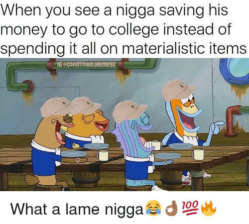 College, Memes, and Money: When you see a nigga saving his  money to go to college instead of  spending it all on materialistic items  IG @COOITOWIn.MemesS What a lame nigga😂👌🏾💯🔥