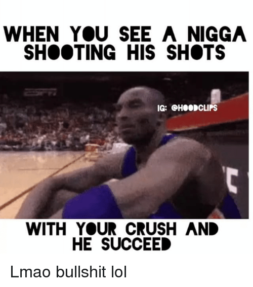 Funny, Clipse, and Nigga: WHEN YOU SEE A NIGGA  SHOOTING HIS SHOTS  IG:  GH00 CLIPS  WITH YOUR CRUSH AND  HE SUCCEED Lmao bullshit lol
