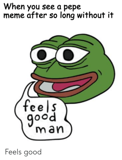 Pepe Meme: When you see a pepe  meme after so long without it  feels  good  man Feels good