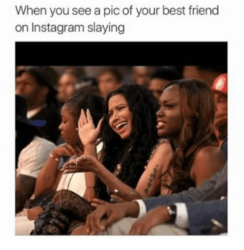 best friend: When you see a pic of your best friend  on Instagram slaying