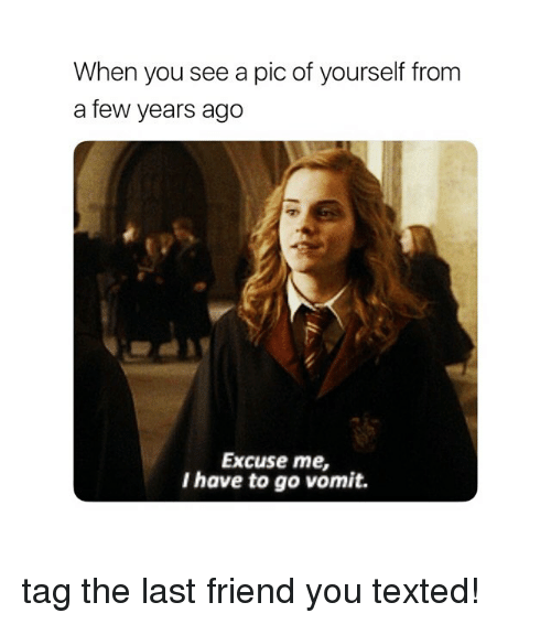Girl Memes, Friend, and You: When you see a pic of yourself from  a few years ago  Excuse me,  I have to go vomit. tag the last friend you texted!