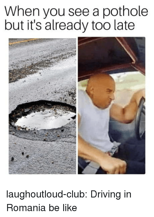 Pothole: When you see a pothole  but it's already too late laughoutloud-club:  Driving in Romania be like