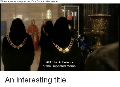 Doctor Who Meme: When you see a repost but it's a Doctor Who meme  Ah! The Adherents  of the Repeated Meme!