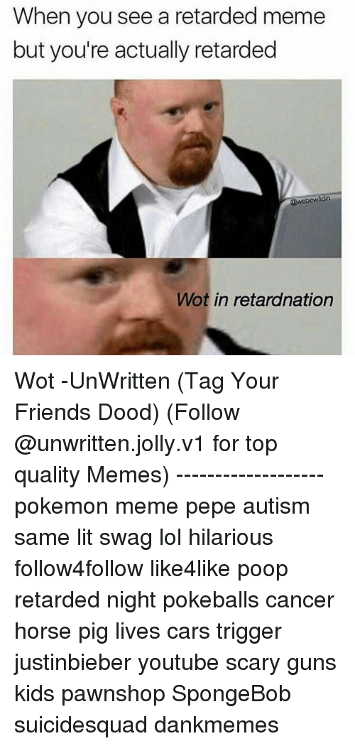 retard meme: When you see a retarded meme  but you're actually retarded  ldn  Wot in retardnation Wot -UnWritten (Tag Your Friends Dood) (Follow @unwritten.jolly.v1 for top quality Memes) ------------------- pokemon meme pepe autism same lit swag lol hilarious follow4follow like4like poop retarded night pokeballs cancer horse pig lives cars trigger justinbieber youtube scary guns kids pawnshop SpongeBob suicidesquad dankmemes