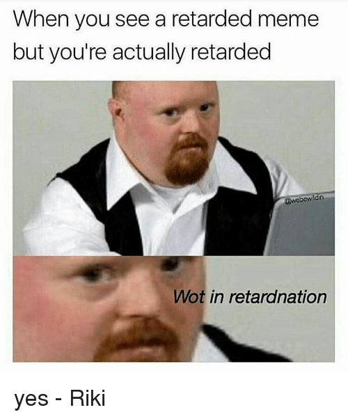 retard meme: When you see a retarded meme  but you're actually retarded  Wot in retardnation yes - Riki