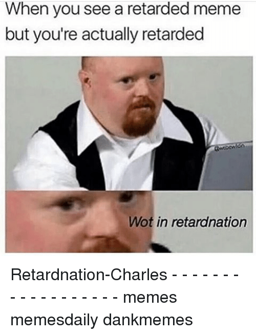 retard meme: When you see a retarded meme  but you're actually retarded  Mot in retardnation Retardnation-Charles - - - - - - - - - - - - - - - - - - memes memesdaily dankmemes