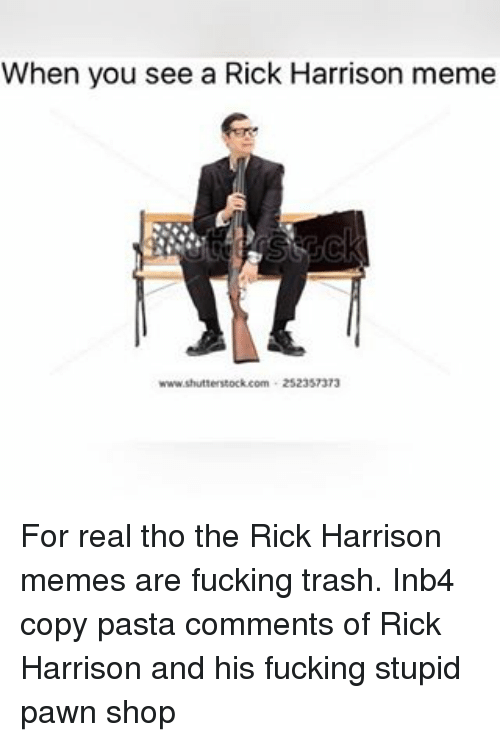 Fucking, Meme, and Memes: When you see a Rick Harrison meme  www.shutterstock com 25235737 For real tho the Rick Harrison memes are fucking trash. Inb4 copy pasta comments of Rick Harrison and his fucking stupid pawn shop