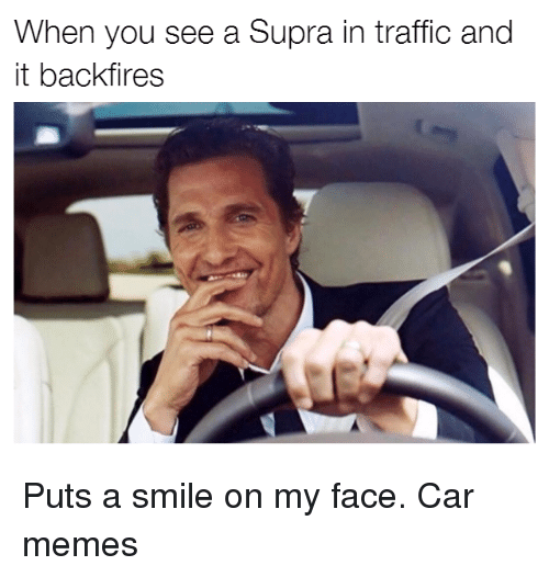 supra: When you see a Supra in traffic and  it backfires Puts a smile on my face. Car memes
