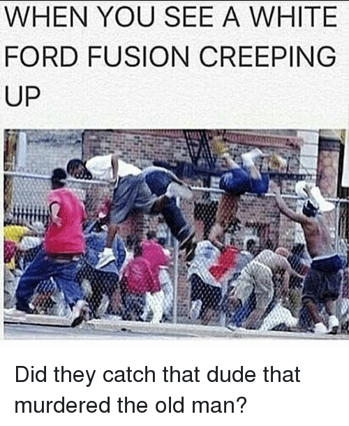 Fords: WHEN YOU SEE A WHITE  FORD FUSION CREEPING  UP Did they catch that dude that murdered the old man?