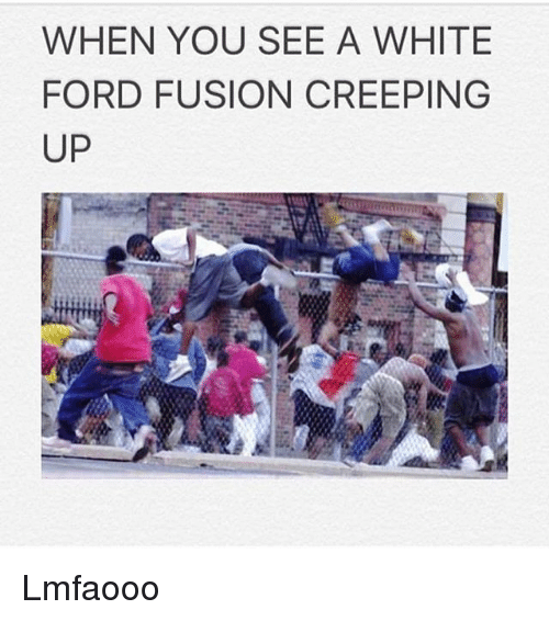 Fords: WHEN YOU SEE A WHITE  FORD FUSION CREEPING  UP Lmfaooo