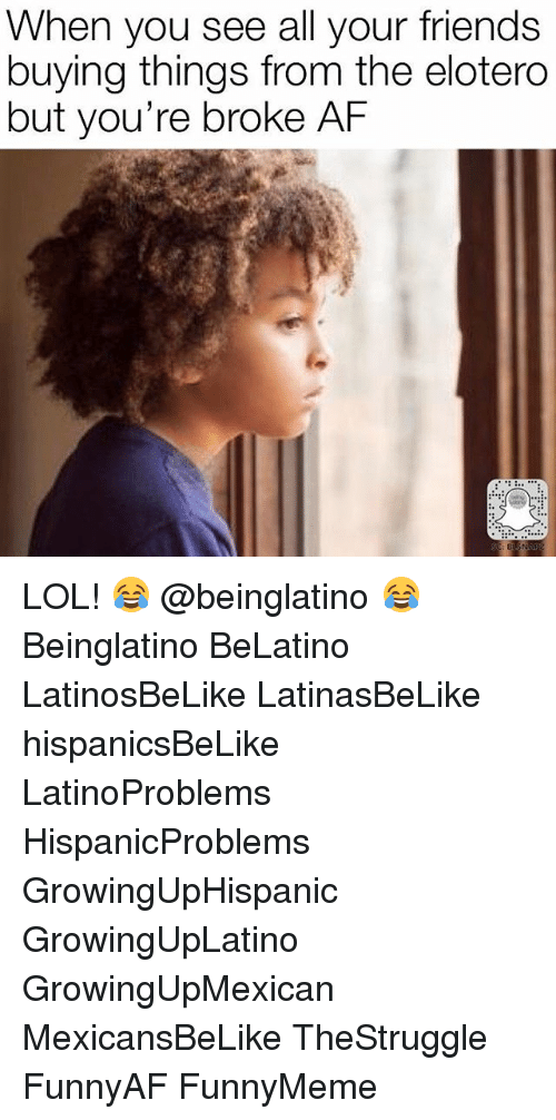Af, Friends, and Lol: When you see all your friends  buying things from the elotero  but you're broke AF LOL! 😂 @beinglatino 😂 Beinglatino BeLatino LatinosBeLike LatinasBeLike hispanicsBeLike LatinoProblems HispanicProblems GrowingUpHispanic GrowingUpLatino GrowingUpMexican MexicansBeLike TheStruggle FunnyAF FunnyMeme