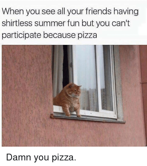 SIZZLE: When you see all your friends having  shirtless summer fun but you can't  participate because pizza Damn you pizza.