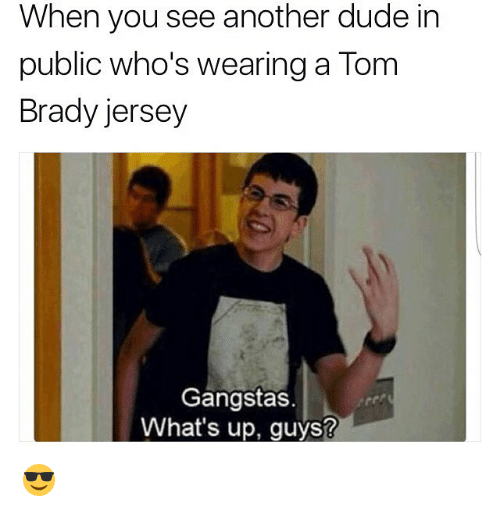 Dude, Memes, and Tom Brady: When you see another dude in  public who's wearing a Tom  Brady jersey  Gangstas.  What's up, guys? 😎