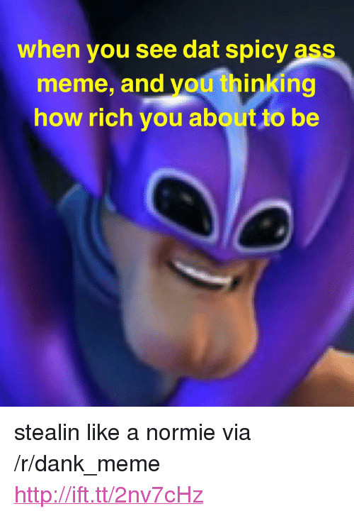 """Ass Meme: when you see dat spicy ass  meme, and you thinking  how rich you about to be <p>stealin like a normie via /r/dank_meme <a href=""""http://ift.tt/2nv7cHz"""">http://ift.tt/2nv7cHz</a></p>"""