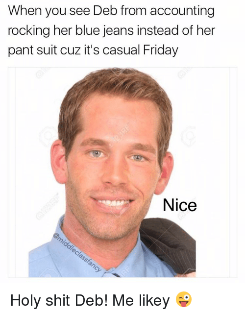 Memes, 🤖, and Jeans: When you see Deb from accounting  rocking her blue jeans instead of her  pant suit cuz it's casual Friday  Nice Holy shit Deb! Me likey 😜