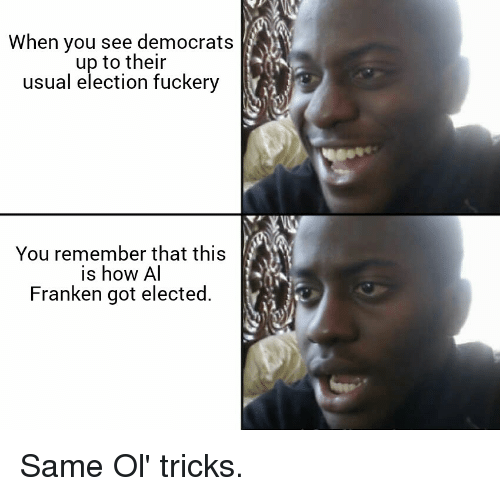 al franken: When you see democrats  up to their  usual election fuckery  You remember that this  is how Al  Franken got elected.